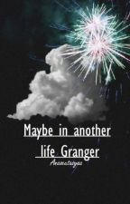 Maybe in another life Granger. (Dramione) by imstas