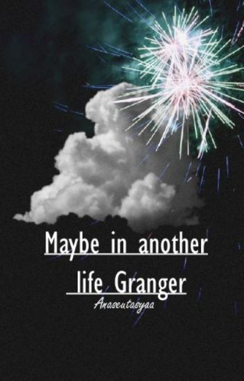 Maybe in another life Granger. (Dramione)