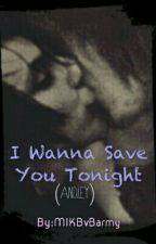 I Wanna Save You Tonight (Andley) by MIKBvBarmy