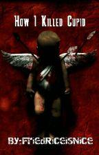 How I Killed Cupid by FriedRiceisNice