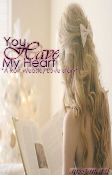You Have My Heart ~A Ron Weasley Love Story~