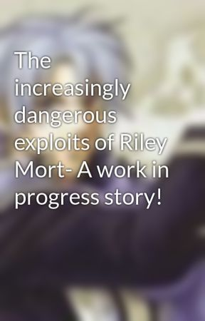 The increasingly dangerous exploits of Riley Mort- A work in progress story! by TheWarpedWizard