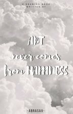 ART never comes from HAPPINESS by -abrasax-