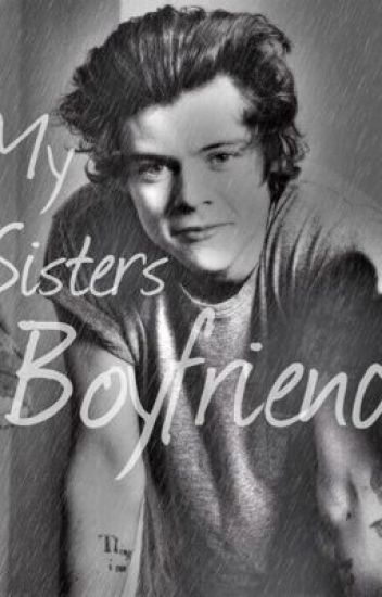 My Sisters Boyfriend (Harry Styles Fanfic)
