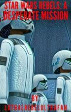 Star Wars Rebels: A Desperate Mission  by LothalRebelUltraFan