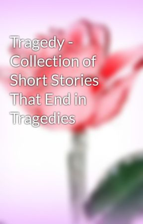 Tragedy -  Collection of Short Stories That End in Tragedies by Platinum2002