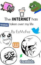 The Internet has taken over my life. by EzMoFez