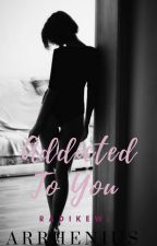 Addicted To You (Arrhenius #3) by radikewl