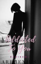Addicted To You (Arrhenius Series #3) by radikewl