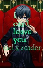I can't leave you. (Ciel x reader) by southparklover972