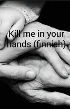 Kill me in your hands (finnish) by Merkkukoo