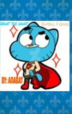 What the WHAT!(Gumball X reader) by Anabat