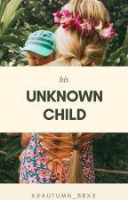 His Unknown Child (#Wattys2016) by XxAutumn_BBxX