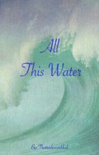 All This Water by Thetrademarkkid