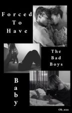 Forced To Have The Bad Boys Baby (UNDER MAJOR EDITING) by ob_xxx