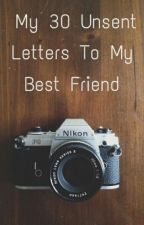 My 30 Unsent Letters To My Best Friend by SorryYellow