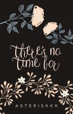 there's no time for by asteriskkk