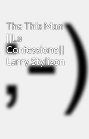 The This Man ||La Confessione|| Larry Stylison