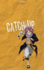 The Catch-Up (Natsu x Reader) by barbsac