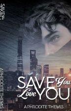 SAVE YOU...LOVE YOU by AphroditeThemisYJS