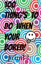 100 things to do when your bored! ON HOLD UNTILL SUMMER 2013 by prim12