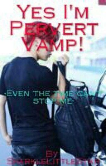 Yes I'm Pervert Vamp!