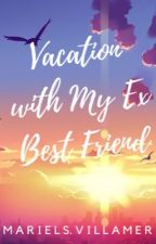 Vacation with My Ex Best Friend  by msvillamer_