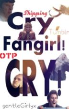 Cry,Fangirl! CRY! by gentleGirlyx