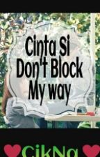 Cinta si don't block my way by CikNaweeeee