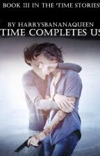 Time Completes Us • Book III by HarrysBananaQueen