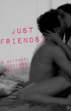 Just Friends? - A Michael Clifford Fanfiction by irwinxx5sos