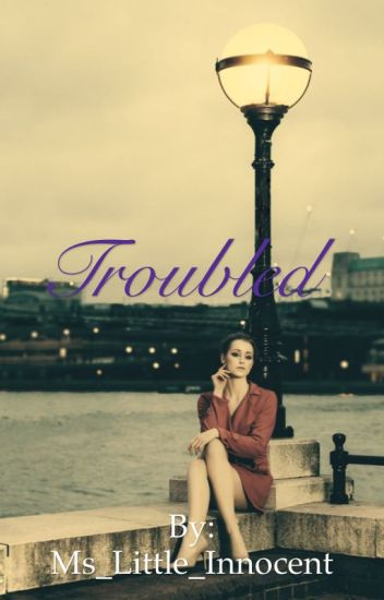 Troubled (On Hold Because Of Editing)