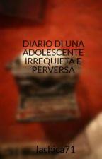 DIARIO DI UNA ADOLESCENTE IRREQUIETA E PERVERSA by lachica71