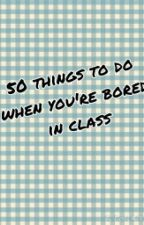 50 things to do when youre bored in class by giafrancine_17