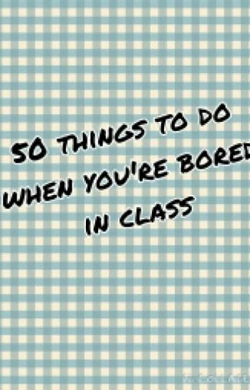 50 things to do when youre bored in class