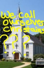 We call oursevles Christains????? by Awitt303