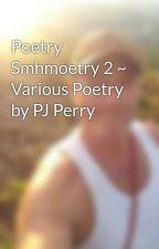 Poetry Smhmoetry 2 ~ Various Poetry by PJ Perry by Warrior_Prophet