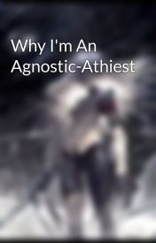 Why I'm An Agnostic-Athiest by blueintheface666