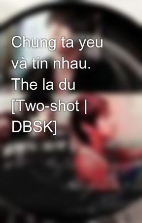 Chung ta yeu và tin nhau. The la du [Two-shot | DBSK] by Jaejin_cass