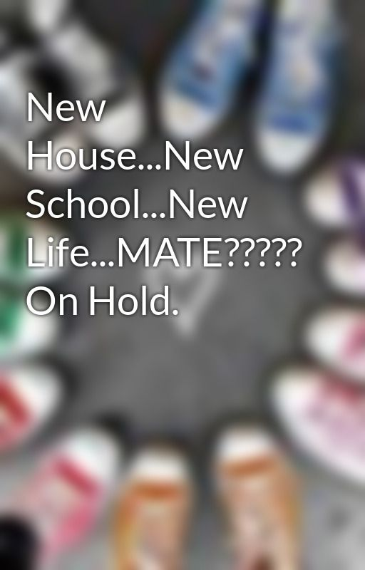 New House...New School...New Life...MATE????? On Hold. by foreverunloveable