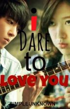 I dare to love you (COMPLETED) by simpleunknown