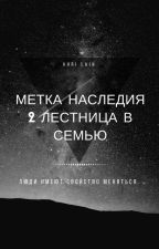 Метка наследия 2. Лестница В Семью. (#Wattys2017) by isgiril
