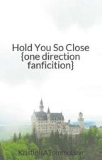 Hold You So Close {one direction fanficition} by KristinIsATommoLuvr