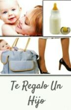 Te Regalo Un Hijo by CallMeBea_1