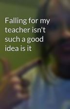 Falling for my teacher isn't such a good idea is it by rileyisBobaniee