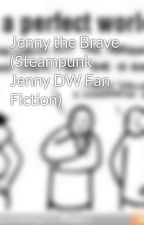 Jenny the Brave (Steampunk Jenny DW Fan Fiction) by RosalynCullen