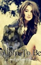 Alpha to Be by wolfgirllove832