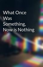 What Once Was Something, Now is Nothing by mrjordan