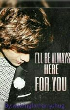 I'll be always here for you//H.S by waitingforharryshug