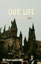 OUR LIFE [Romione] by thatreadaholic